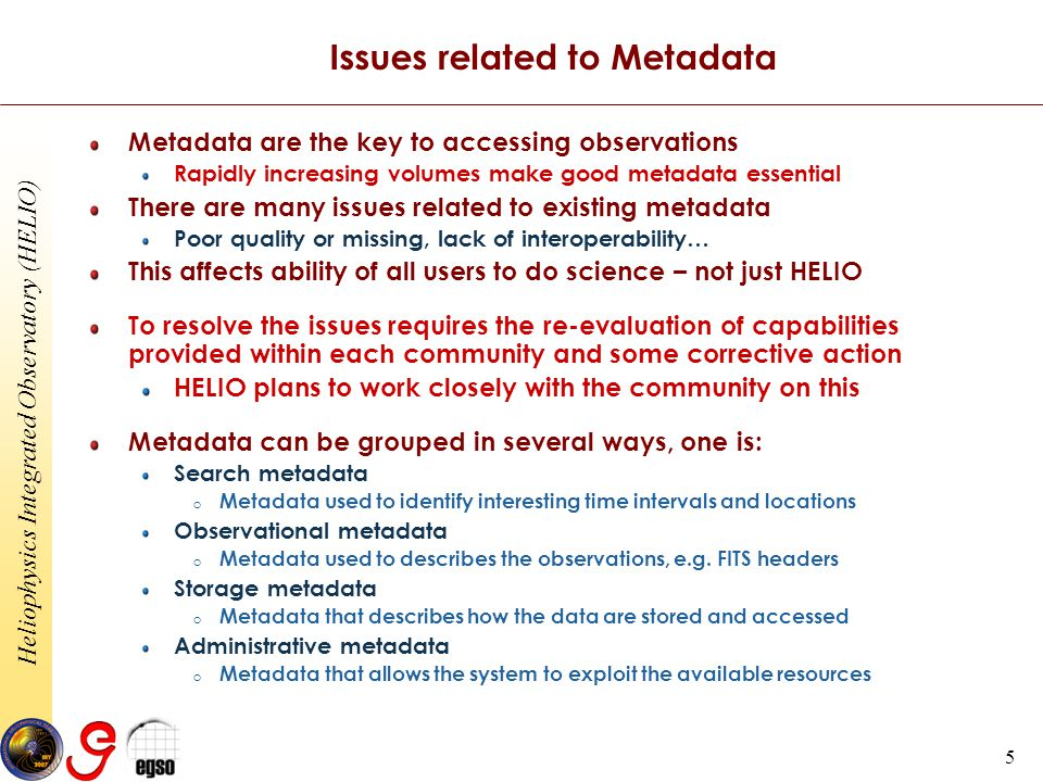 Heliophysics Integrated Observatory (HELIO) 5 Issues related to Metadata Metadata are the key to accessing observations Rapidly increasing volumes make good metadata essential There are many issues related to existing metadata Poor quality or missing, lack of interoperability… This affects ability of all users to do science – not just HELIO To resolve the issues requires the re-evaluation of capabilities provided within each community and some corrective action HELIO plans to work closely with the community on this Metadata can be grouped in several ways, one is: Search metadata o Metadata used to identify interesting time intervals and locations Observational metadata o Metadata used to describes the observations, e.g.