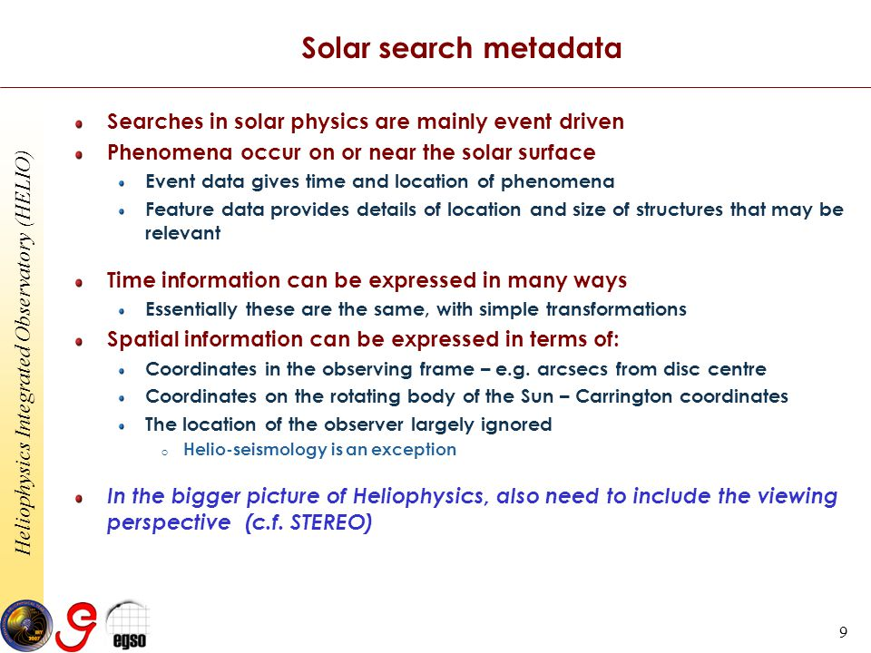 Heliophysics Integrated Observatory (HELIO) 9 Solar search metadata Searches in solar physics are mainly event driven Phenomena occur on or near the solar surface Event data gives time and location of phenomena Feature data provides details of location and size of structures that may be relevant Time information can be expressed in many ways Essentially these are the same, with simple transformations Spatial information can be expressed in terms of: Coordinates in the observing frame – e.g.