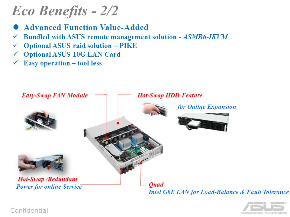Confidential Eco Benefits - 2/2 Advanced Function Value-Added Bundled with ASUS remote management solution - ASMB6-IKVM Optional ASUS raid solution – PIKE Optional ASUS 10G LAN Card Easy operation – tool less Hot-Swap /Redundant Power for online Service Quad Intel GbE LAN for Load-Balance & Fault Tolerance Hot-Swap HDD Hot-Swap HDD Feature for Online Expansion Easy-Swap FAN Module
