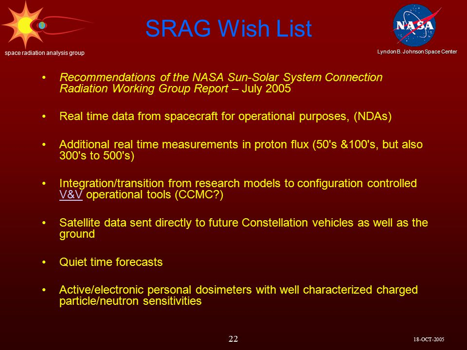 18-OCT-2005 Lyndon B. Johnson Space Center space radiation analysis group 22 SRAG Wish List Recommendations of the NASA Sun-Solar System Connection Ra