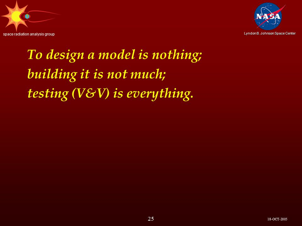 18-OCT-2005 Lyndon B. Johnson Space Center space radiation analysis group 25 To design a model is nothing; building it is not much; testing (V&V) is e