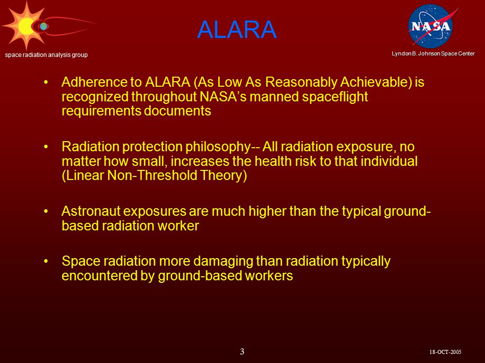 18-OCT-2005 Lyndon B. Johnson Space Center space radiation analysis group 3 ALARA Adherence to ALARA (As Low As Reasonably Achievable) is recognized t