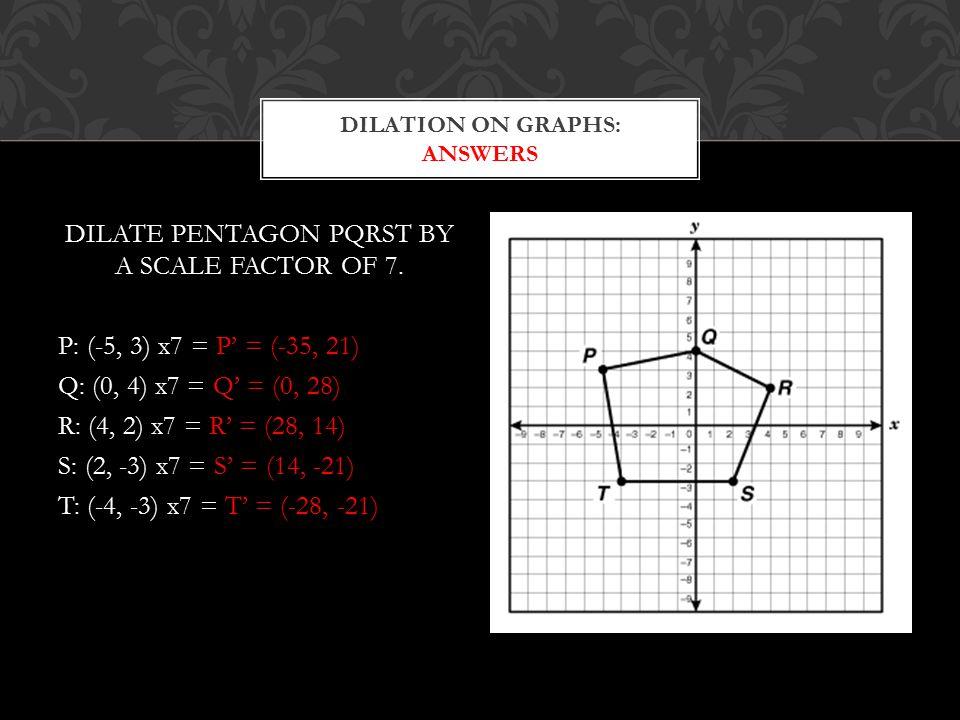 DILATE PENTAGON PQRST BY A SCALE FACTOR OF 7. P: (-5, 3) x7 = P' = (-35, 21) Q: (0, 4) x7 = Q' = (0, 28) R: (4, 2) x7 = R' = (28, 14) S: (2, -3) x7 =