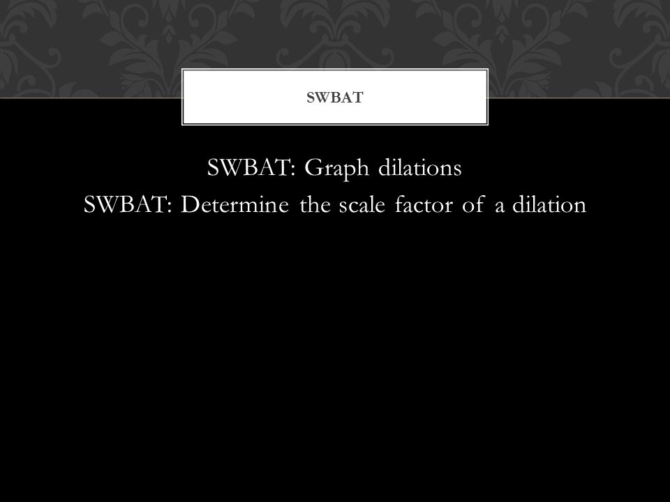 SWBAT: Graph dilations SWBAT: Determine the scale factor of a dilation SWBAT