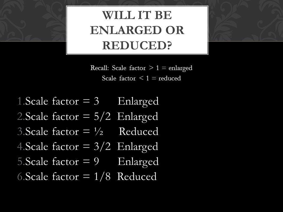 Recall: Scale factor > 1 = enlarged Scale factor < 1 = reduced 1.Scale factor = 3 Enlarged 2.Scale factor = 5/2 Enlarged 3.Scale factor = ½ Reduced 4.