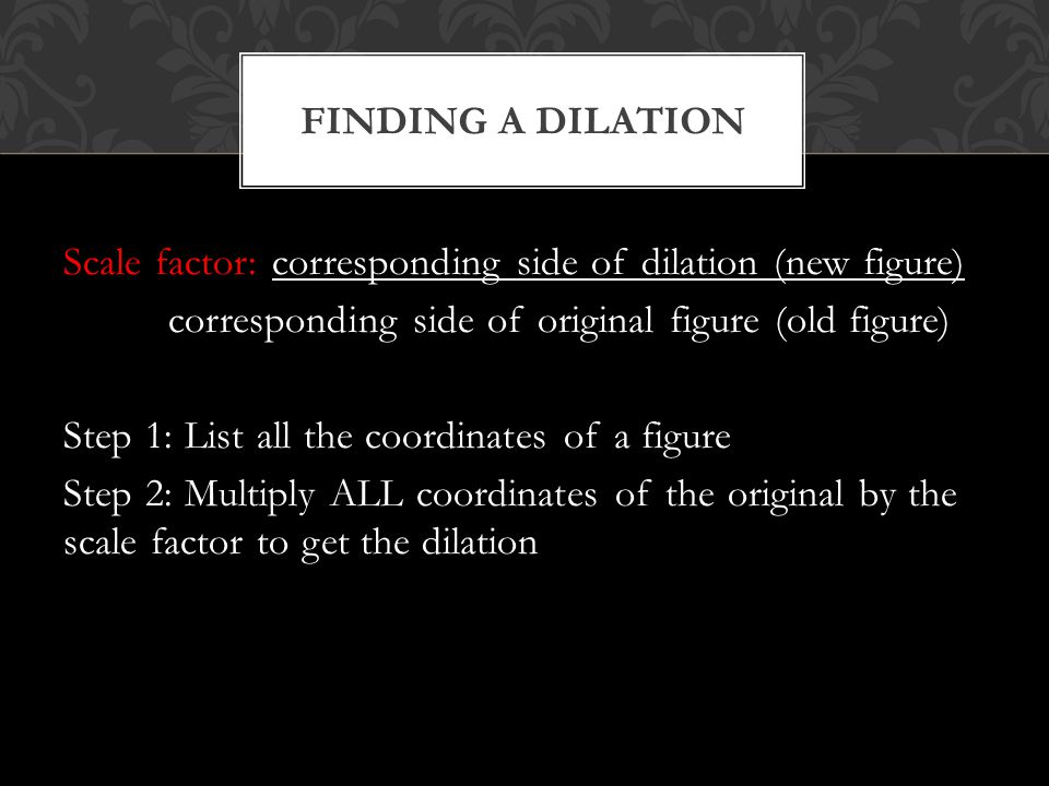 Scale factor: corresponding side of dilation (new figure) corresponding side of original figure (old figure) Step 1: List all the coordinates of a fig