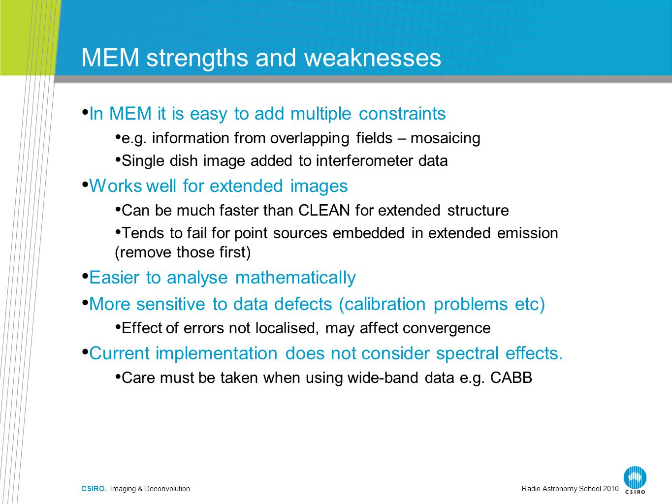 CSIRO. Imaging & DeconvolutionRadio Astronomy School 2010 MEM strengths and weaknesses In MEM it is easy to add multiple constraints e.g. information