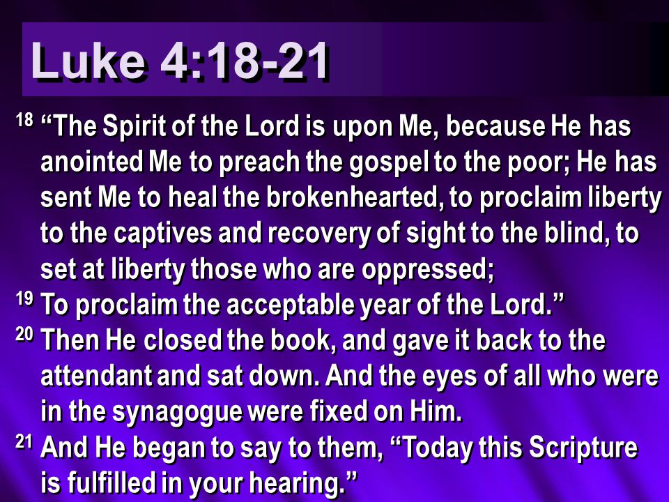Luke 4:18-21 18 The Spirit of the Lord is upon Me, because He has anointed Me to preach the gospel to the poor; He has sent Me to heal the brokenhearted, to proclaim liberty to the captives and recovery of sight to the blind, to set at liberty those who are oppressed; 19 To proclaim the acceptable year of the Lord. 20 Then He closed the book, and gave it back to the attendant and sat down.
