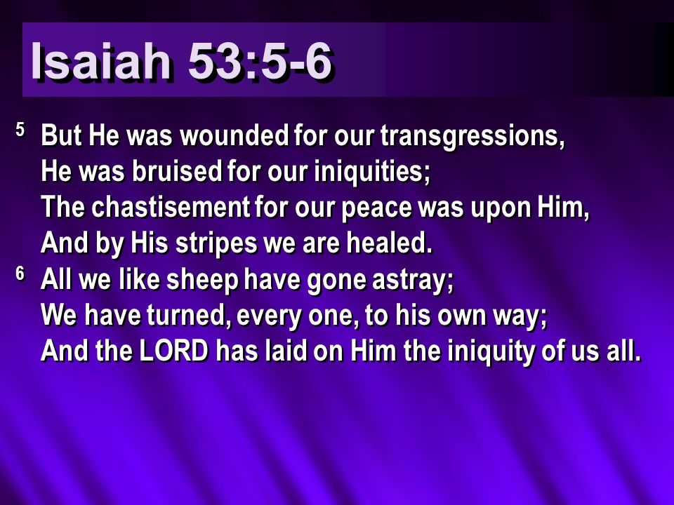 Isaiah 53:5-6 5 But He was wounded for our transgressions, He was bruised for our iniquities; The chastisement for our peace was upon Him, And by His stripes we are healed.