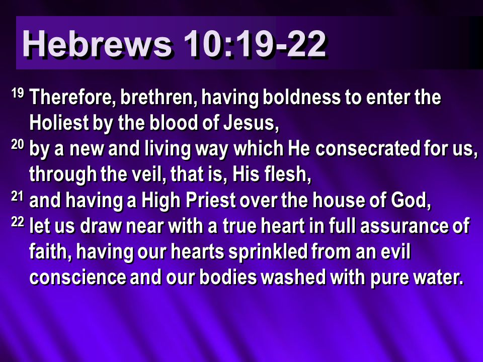 Hebrews 10:19-22 19 Therefore, brethren, having boldness to enter the Holiest by the blood of Jesus, 20 by a new and living way which He consecrated for us, through the veil, that is, His flesh, 21 and having a High Priest over the house of God, 22 let us draw near with a true heart in full assurance of faith, having our hearts sprinkled from an evil conscience and our bodies washed with pure water.