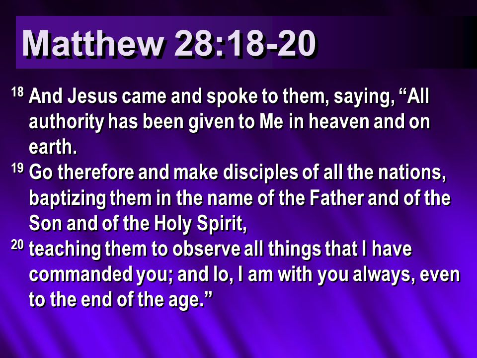 Matthew 28:18-20 18 And Jesus came and spoke to them, saying, All authority has been given to Me in heaven and on earth.