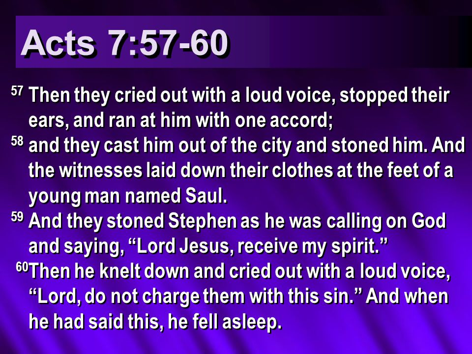 Acts 7:57-60 57 Then they cried out with a loud voice, stopped their ears, and ran at him with one accord; 58 and they cast him out of the city and stoned him.