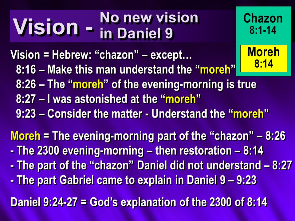 Vision = Hebrew: chazon – except… 8:16 – Make this man understand the moreh 8:26 – The moreh of the evening-morning is true 8:27 – I was astonished at the moreh 9:23 – Consider the matter - Understand the moreh Moreh = The evening-morning part of the chazon – 8:26 - The 2300 evening-morning – then restoration – 8:14 - The part of the chazon Daniel did not understand – 8:27 - The part Gabriel came to explain in Daniel 9 – 9:23 Daniel 9:24-27 = God's explanation of the 2300 of 8:14 Vision = Hebrew: chazon – except… 8:16 – Make this man understand the moreh 8:26 – The moreh of the evening-morning is true 8:27 – I was astonished at the moreh 9:23 – Consider the matter - Understand the moreh Moreh = The evening-morning part of the chazon – 8:26 - The 2300 evening-morning – then restoration – 8:14 - The part of the chazon Daniel did not understand – 8:27 - The part Gabriel came to explain in Daniel 9 – 9:23 Daniel 9:24-27 = God's explanation of the 2300 of 8:14 Vision - No new vision in Daniel 9 Chazon 8:1-14 Moreh 8:14