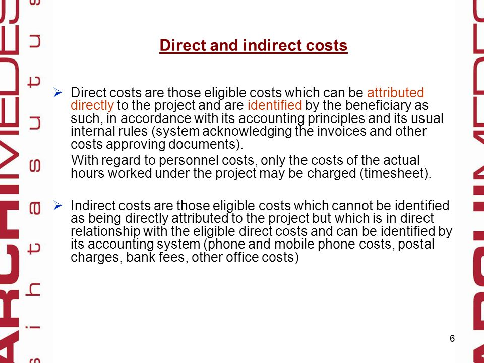 6 Direct and indirect costs  Direct costs are those eligible costs which can be attributed directly to the project and are identified by the beneficiary as such, in accordance with its accounting principles and its usual internal rules (system acknowledging the invoices and other costs approving documents).