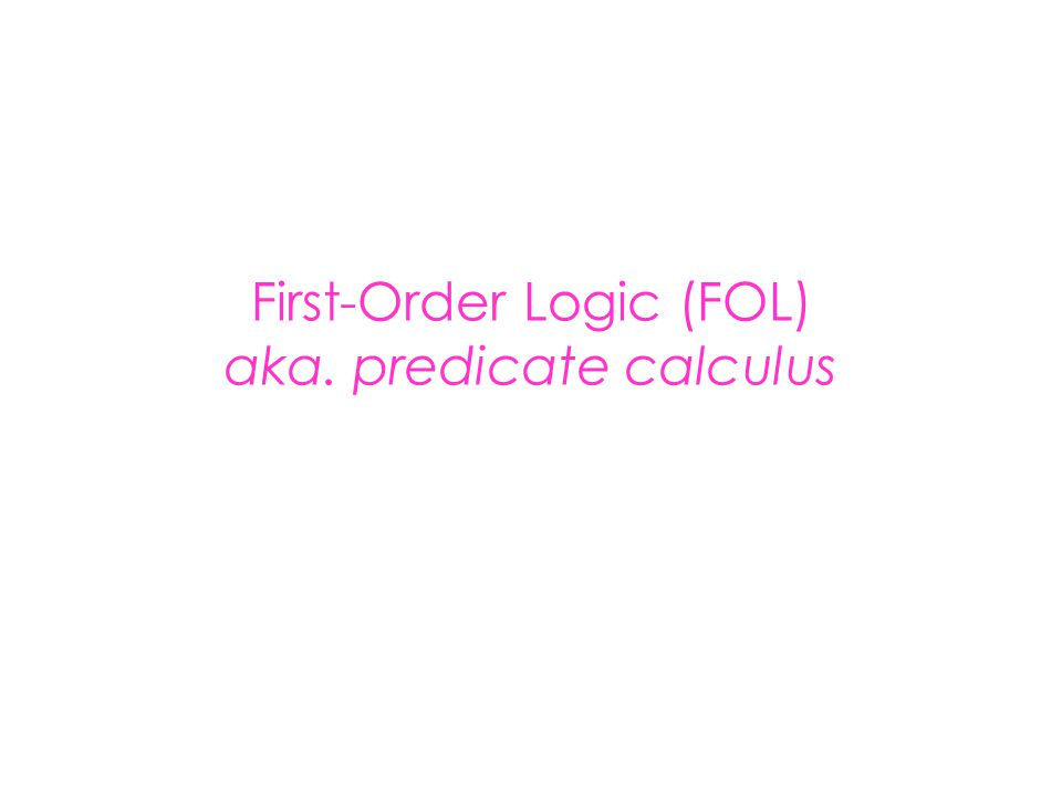 First-Order Logic (FOL) Syntax User defines these primitives: – Constant symbols (i.e., the individuals in the world) E.g., Mary, 3 – Function symbols (mapping individuals to individuals) E.g., father-of(Mary) = John, color- of(Sky) = Blue – Predicate symbols (mapping from individuals to truth values) E.g., greater(5,3), green(Grass), color(Grass, Green)