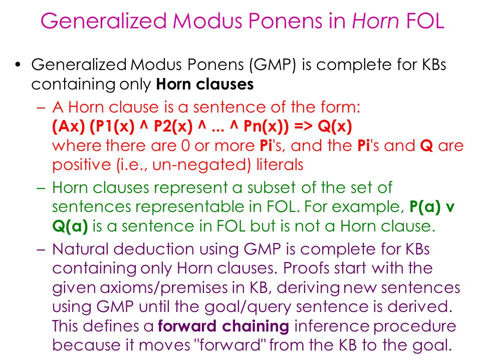 Generalized Modus Ponens in Horn FOL Generalized Modus Ponens (GMP) is complete for KBs containing only Horn clauses –A Horn clause is a sentence of the form: (Ax) (P1(x) ^ P2(x) ^...