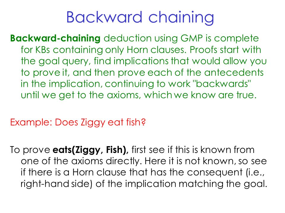 Backward chaining Backward-chaining deduction using GMP is complete for KBs containing only Horn clauses.