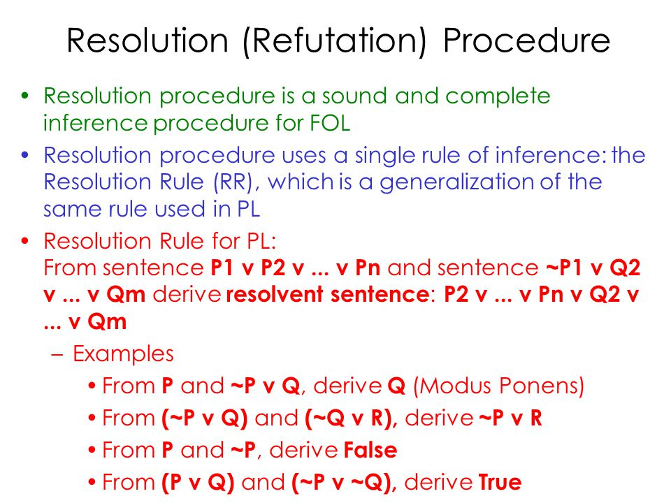 Resolution (Refutation) Procedure Resolution procedure is a sound and complete inference procedure for FOL Resolution procedure uses a single rule of inference: the Resolution Rule (RR), which is a generalization of the same rule used in PL Resolution Rule for PL: From sentence P1 v P2 v...