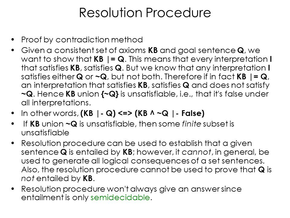 Resolution Procedure Proof by contradiction method Given a consistent set of axioms KB and goal sentence Q, we want to show that KB |= Q.