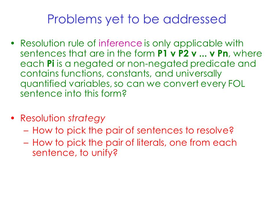 Problems yet to be addressed Resolution rule of inference is only applicable with sentences that are in the form P1 v P2 v...