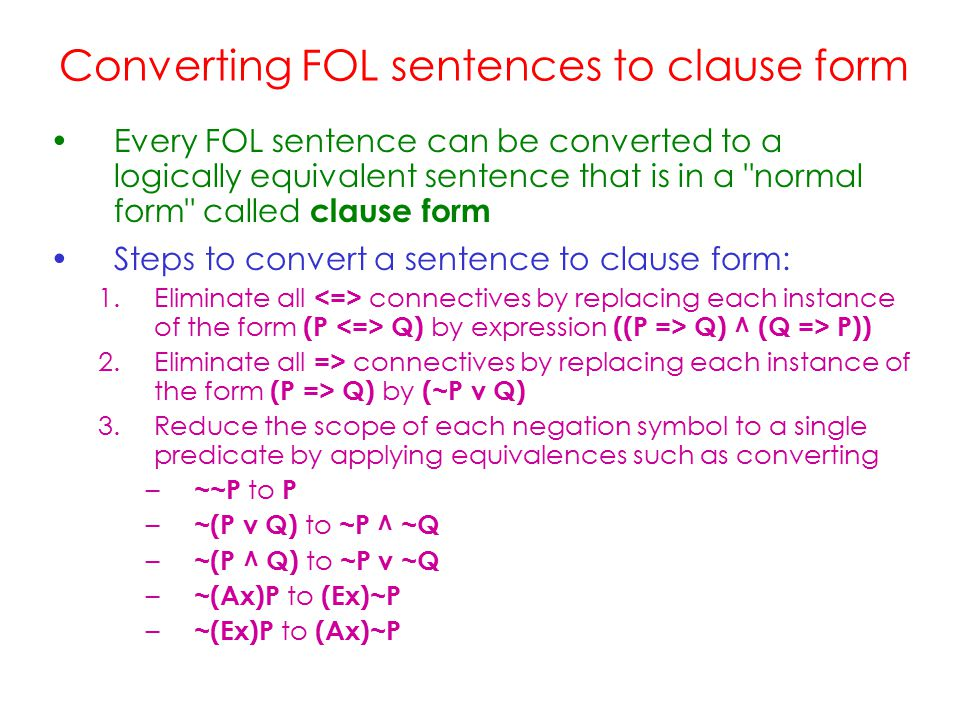 Converting FOL sentences to clause form Every FOL sentence can be converted to a logically equivalent sentence that is in a normal form called clause form Steps to convert a sentence to clause form: 1.Eliminate all connectives by replacing each instance of the form (P Q) by expression ((P => Q) ^ (Q => P)) 2.Eliminate all => connectives by replacing each instance of the form (P => Q) by (~P v Q) 3.Reduce the scope of each negation symbol to a single predicate by applying equivalences such as converting – ~~P to P – ~(P v Q) to ~P ^ ~Q – ~(P ^ Q) to ~P v ~Q – ~(Ax)P to (Ex)~P – ~(Ex)P to (Ax)~P