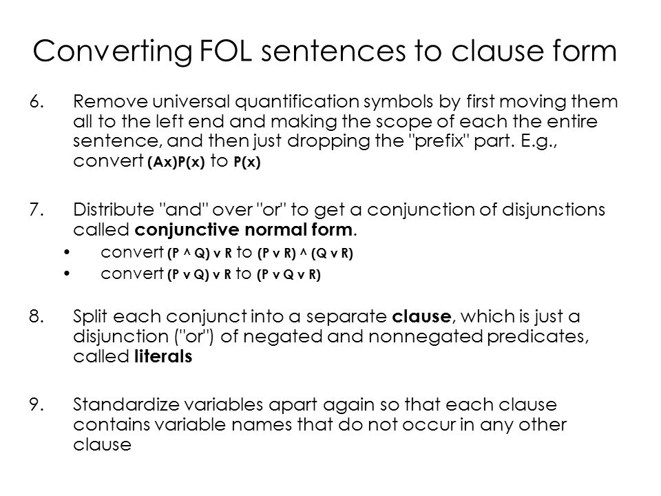 Converting FOL sentences to clause form 6.Remove universal quantification symbols by first moving them all to the left end and making the scope of each the entire sentence, and then just dropping the prefix part.