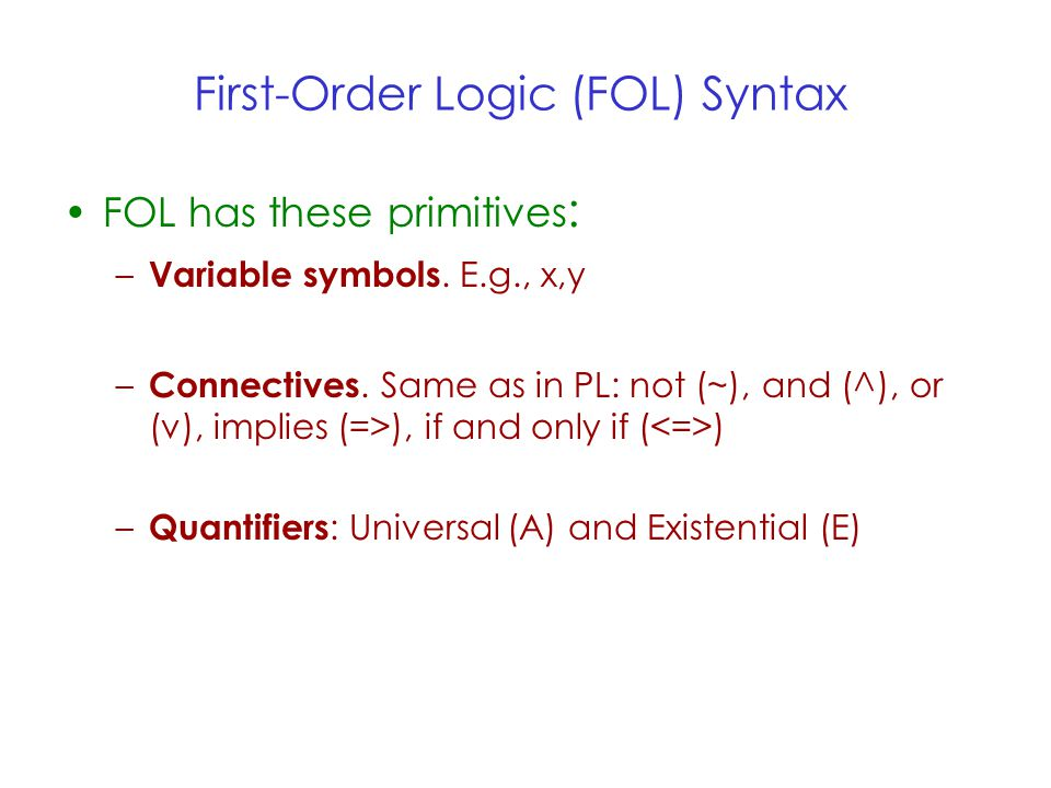 First-Order Logic (FOL) Syntax FOL has these primitives : – Variable symbols.
