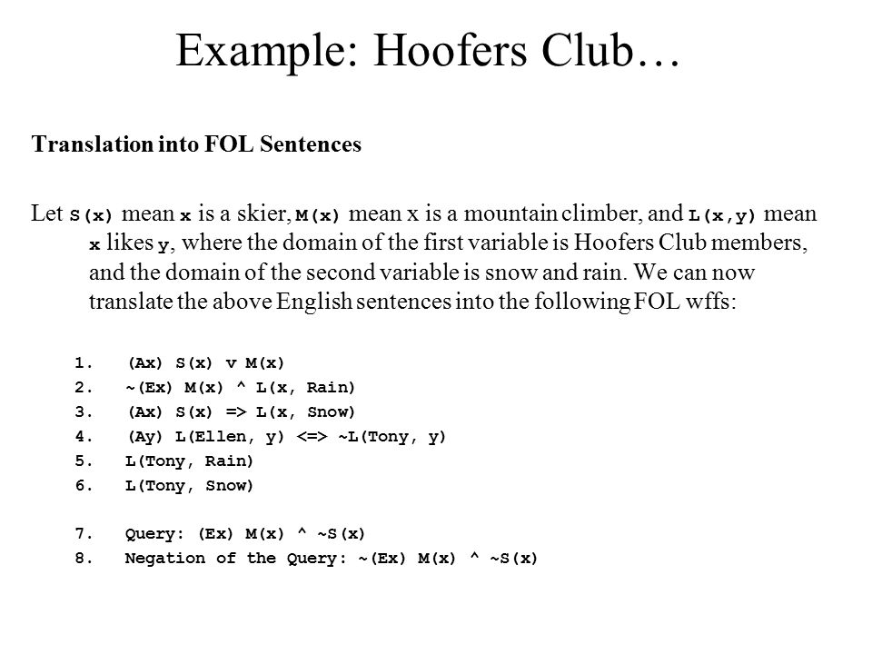 Example: Hoofers Club… Translation into FOL Sentences Let S(x) mean x is a skier, M(x) mean x is a mountain climber, and L(x,y) mean x likes y, where the domain of the first variable is Hoofers Club members, and the domain of the second variable is snow and rain.