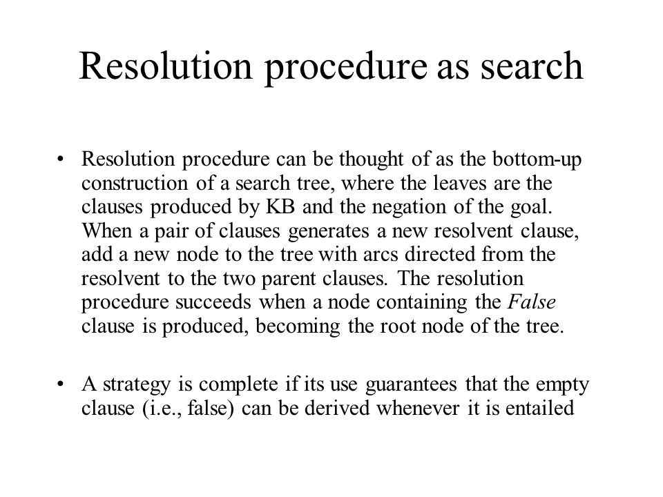 Resolution procedure as search Resolution procedure can be thought of as the bottom-up construction of a search tree, where the leaves are the clauses produced by KB and the negation of the goal.
