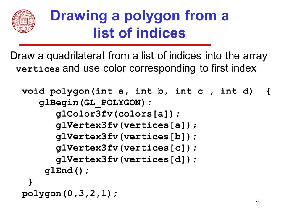 11 Drawing a polygon from a list of indices Draw a quadrilateral from a list of indices into the array vertices and use color corresponding to first index void polygon(int a, int b, int c, int d) { glBegin(GL_POLYGON); glColor3fv(colors[a]); glVertex3fv(vertices[a]); glVertex3fv(vertices[b]); glVertex3fv(vertices[c]); glVertex3fv(vertices[d]); glEnd(); } polygon(0,3,2,1);