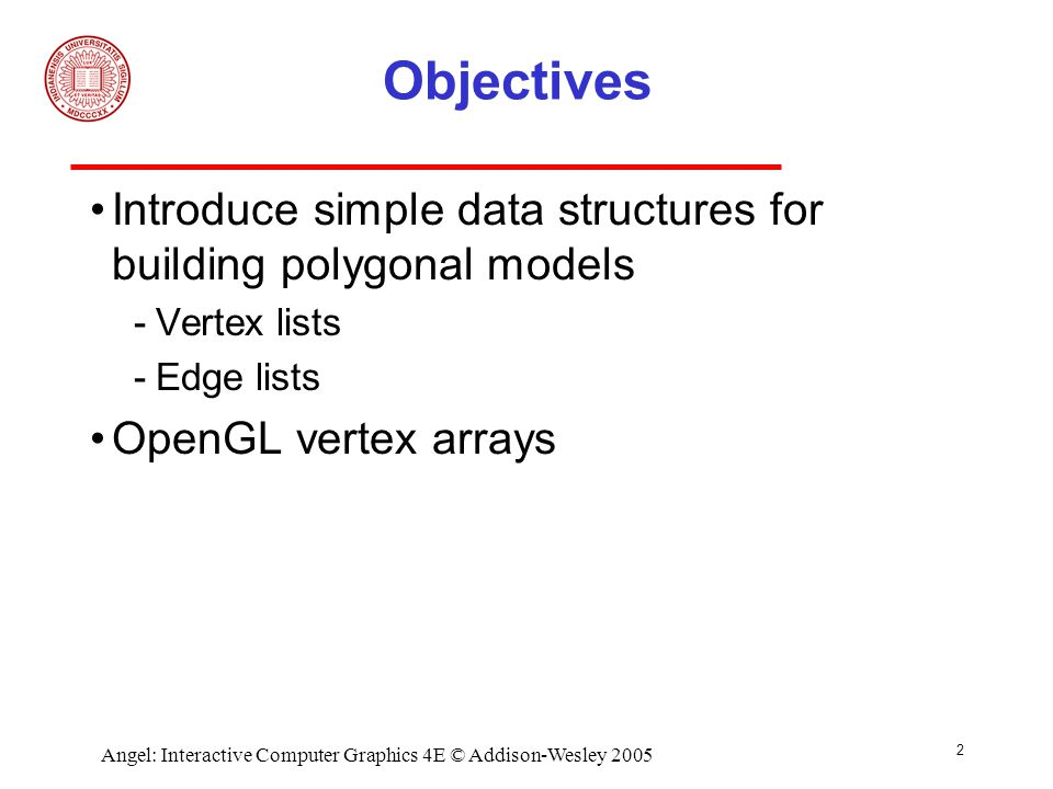 2 Angel: Interactive Computer Graphics 4E © Addison-Wesley 2005 Objectives Introduce simple data structures for building polygonal models ­Vertex lists ­Edge lists OpenGL vertex arrays