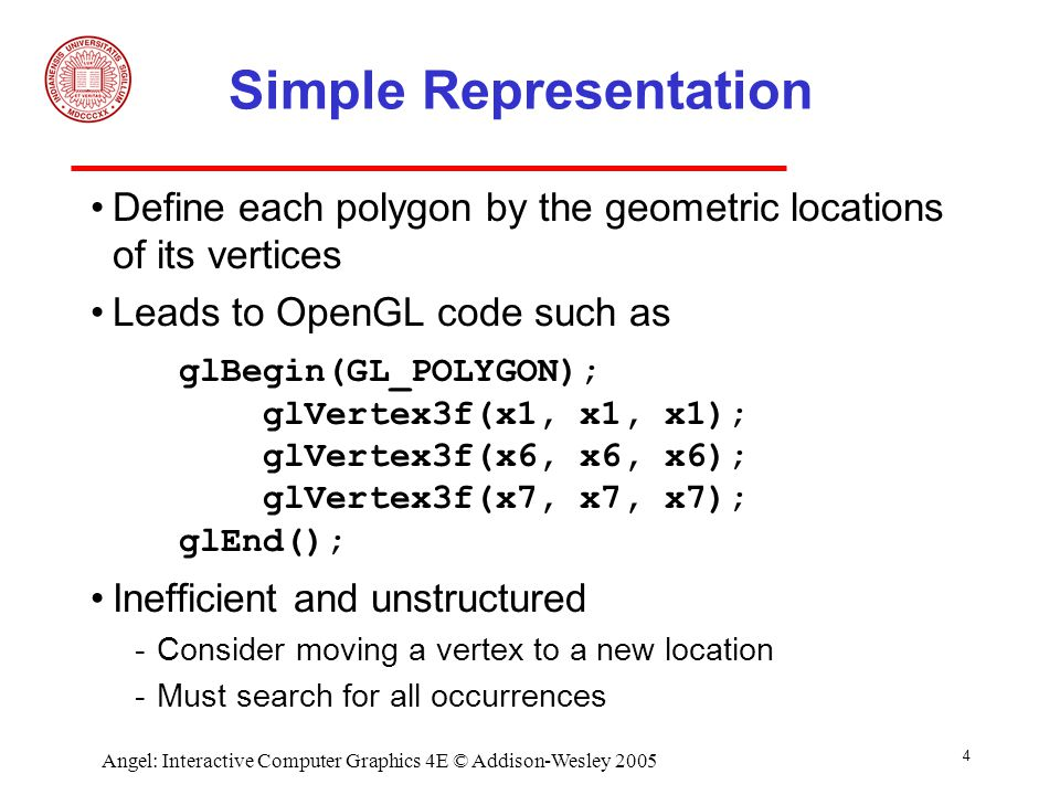 15 Angel: Interactive Computer Graphics 4E © Addison-Wesley 2005 Initialization Using the same color and vertex data, first we enable glEnableClientState(GL_COLOR_ARRAY); glEnableClientState(GL_VERTEX_ARRAY); Identify location of arrays glVertexPointer(3, GL_FLOAT, 0, vertices); glColorPointer(3, GL_FLOAT, 0, colors); 3d arraysstored as floats data contiguous data array