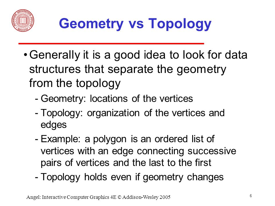 6 Angel: Interactive Computer Graphics 4E © Addison-Wesley 2005 Geometry vs Topology Generally it is a good idea to look for data structures that separate the geometry from the topology ­Geometry: locations of the vertices ­Topology: organization of the vertices and edges ­Example: a polygon is an ordered list of vertices with an edge connecting successive pairs of vertices and the last to the first ­Topology holds even if geometry changes
