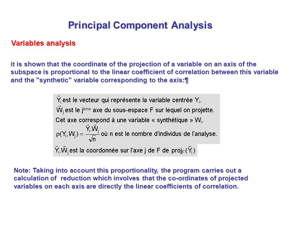 it is shown that the coordinate of the projection of a variable on an axis of the subspace is proportional to the linear coefficient of correlation between this variable and the synthetic variable corresponding to the axis:¶ Note: Taking into account this proportionality, the program carries out a calculation of reduction which involves that the co-ordinates of projected variables on each axis are directly the linear coefficients of correlation.