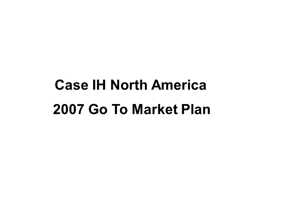 Case IH North America 2007 Go To Market Plan
