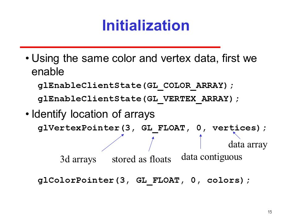 15 Initialization Using the same color and vertex data, first we enable glEnableClientState(GL_COLOR_ARRAY); glEnableClientState(GL_VERTEX_ARRAY); Identify location of arrays glVertexPointer(3, GL_FLOAT, 0, vertices); glColorPointer(3, GL_FLOAT, 0, colors); 3d arraysstored as floats data contiguous data array