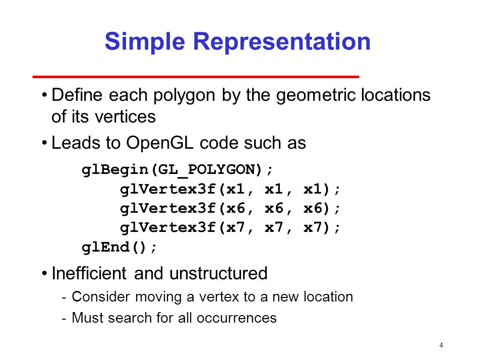 4 Simple Representation Define each polygon by the geometric locations of its vertices Leads to OpenGL code such as Inefficient and unstructured ­Consider moving a vertex to a new location ­Must search for all occurrences glBegin(GL_POLYGON); glVertex3f(x1, x1, x1); glVertex3f(x6, x6, x6); glVertex3f(x7, x7, x7); glEnd();