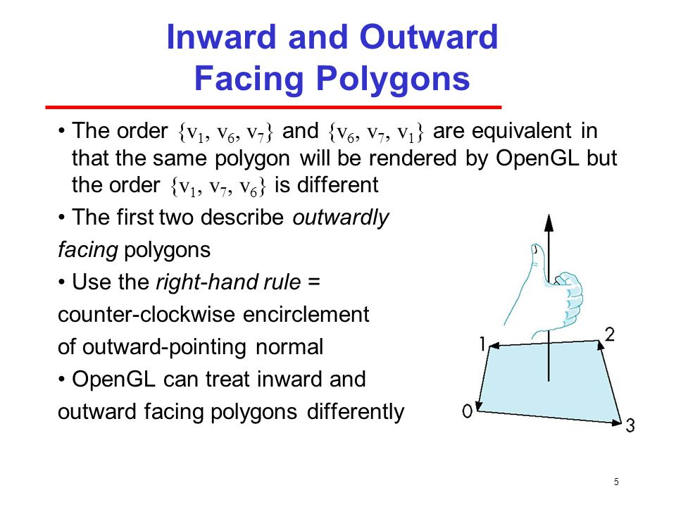 5 Inward and Outward Facing Polygons The order {v 1, v 6, v 7 } and {v 6, v 7, v 1 } are equivalent in that the same polygon will be rendered by OpenGL but the order {v 1, v 7, v 6 } is different The first two describe outwardly facing polygons Use the right-hand rule = counter-clockwise encirclement of outward-pointing normal OpenGL can treat inward and outward facing polygons differently