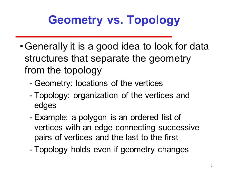 6 Geometry vs. Topology Generally it is a good idea to look for data structures that separate the geometry from the topology Geometry: locations of t
