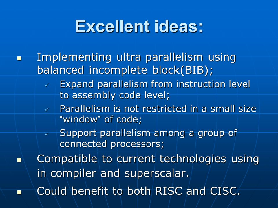 Excellent ideas: Implementing ultra parallelism using balanced incomplete block(BIB); Implementing ultra parallelism using balanced incomplete block(BIB); Expand parallelism from instruction level to assembly code level; Expand parallelism from instruction level to assembly code level; Parallelism is not restricted in a small size window of code; Parallelism is not restricted in a small size window of code; Support parallelism among a group of connected processors; Support parallelism among a group of connected processors; Compatible to current technologies using in compiler and superscalar.