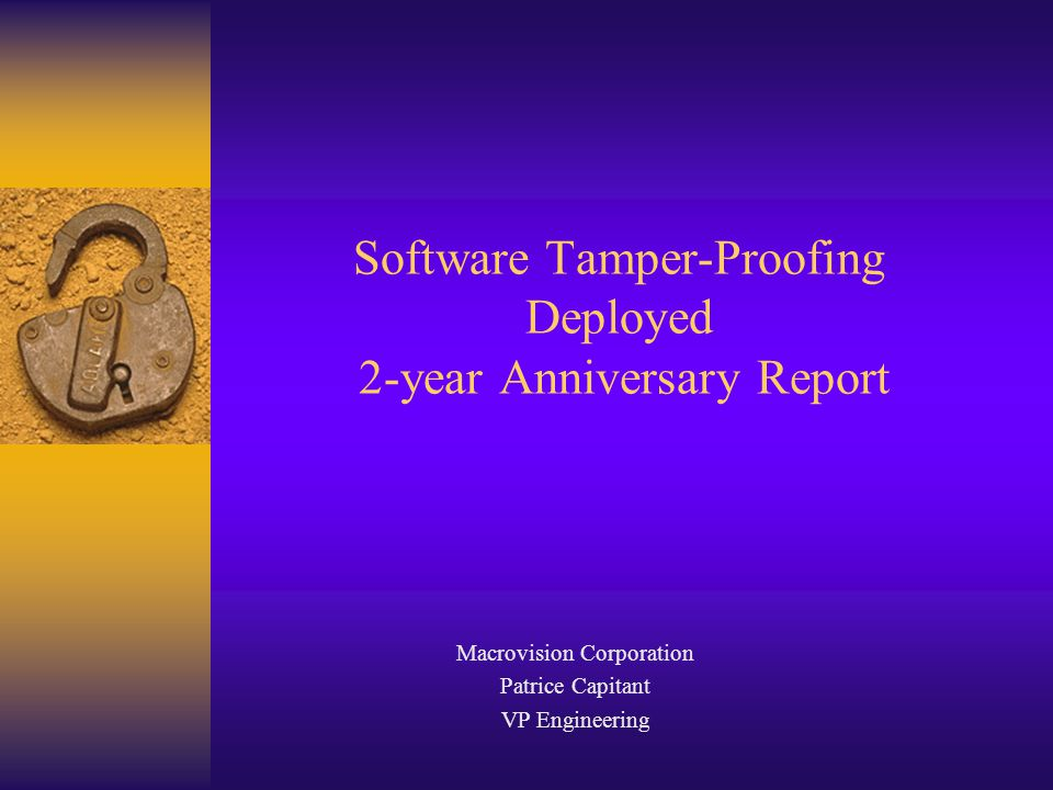 Software Tamper-Proofing Deployed 2-year Anniversary Report Macrovision Corporation Patrice Capitant VP Engineering