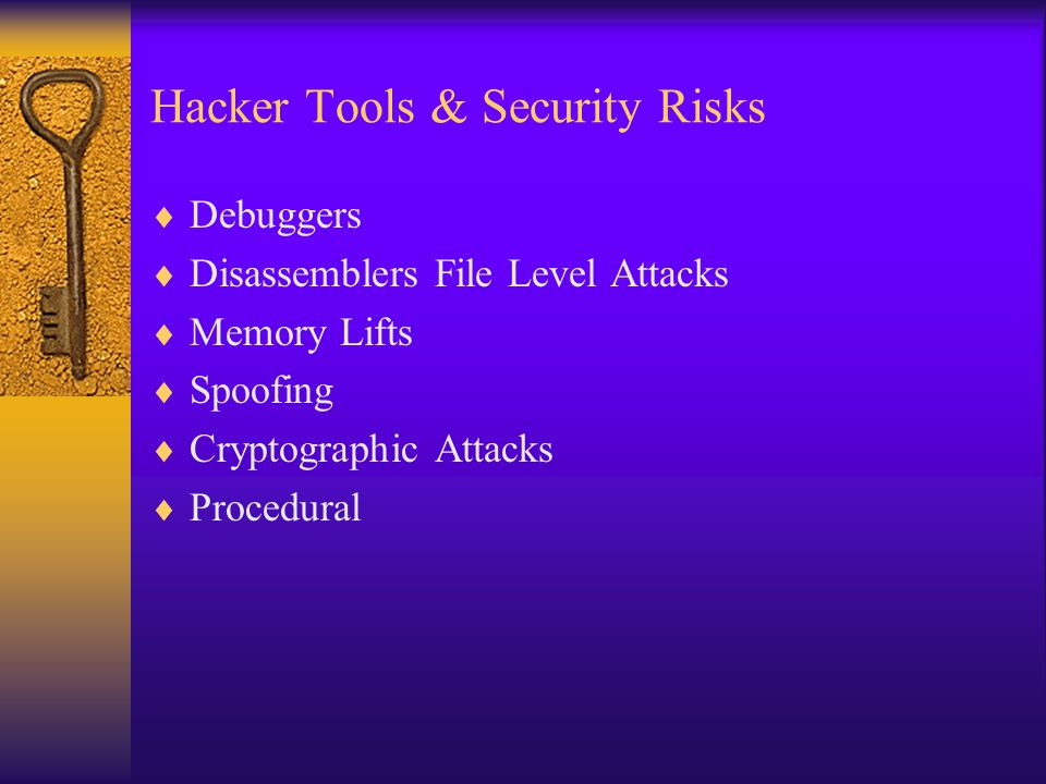 Hacker Tools & Security Risks  Debuggers  Disassemblers File Level Attacks  Memory Lifts  Spoofing  Cryptographic Attacks  Procedural