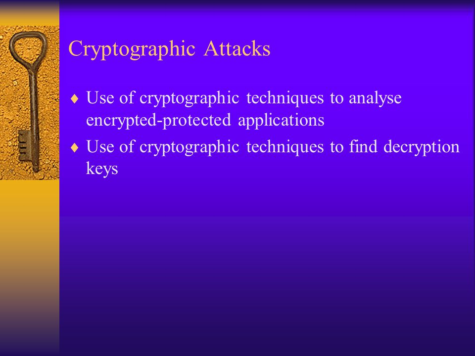 Cryptographic Attacks  Use of cryptographic techniques to analyse encrypted-protected applications  Use of cryptographic techniques to find decryption keys