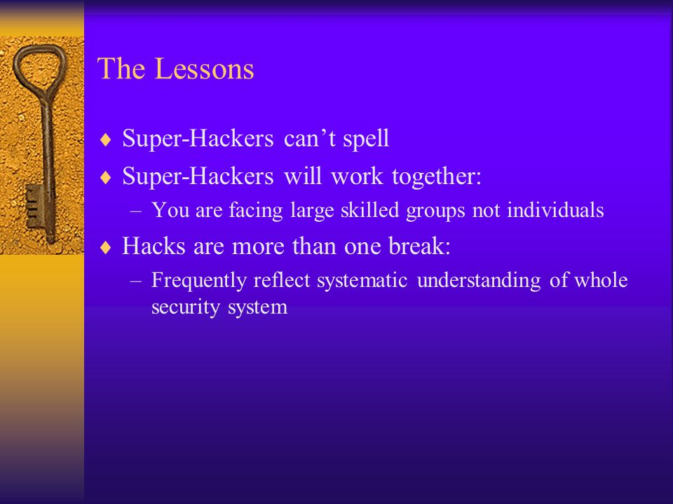 The Lessons  Super-Hackers can't spell  Super-Hackers will work together: –You are facing large skilled groups not individuals  Hacks are more than one break: –Frequently reflect systematic understanding of whole security system