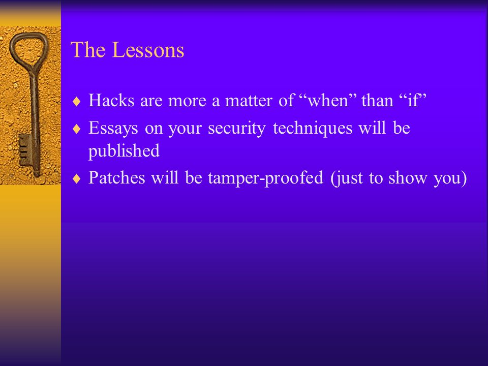 The Lessons  Hacks are more a matter of when than if  Essays on your security techniques will be published  Patches will be tamper-proofed (just to show you)