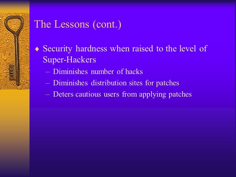 The Lessons (cont.)  Security hardness when raised to the level of Super-Hackers –Diminishes number of hacks –Diminishes distribution sites for patches –Deters cautious users from applying patches