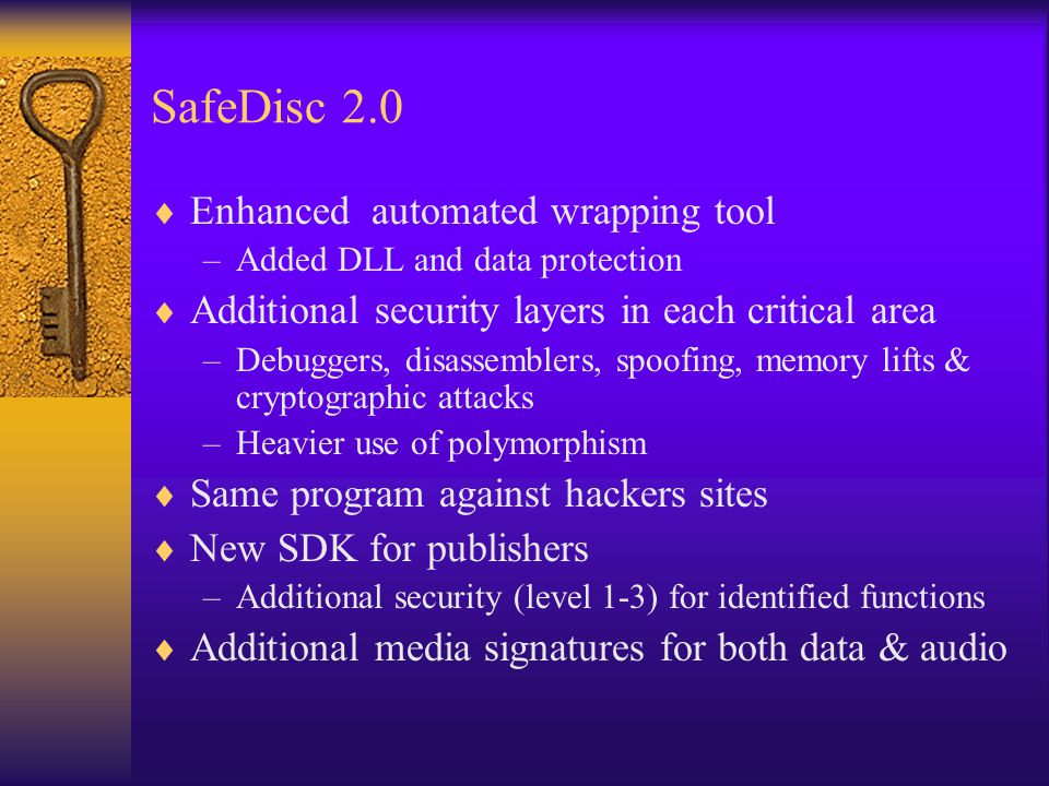 SafeDisc 2.0  Enhanced automated wrapping tool –Added DLL and data protection  Additional security layers in each critical area –Debuggers, disassemblers, spoofing, memory lifts & cryptographic attacks –Heavier use of polymorphism  Same program against hackers sites  New SDK for publishers –Additional security (level 1-3) for identified functions  Additional media signatures for both data & audio