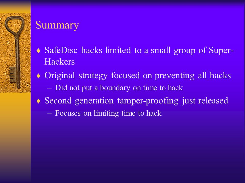Summary  SafeDisc hacks limited to a small group of Super- Hackers  Original strategy focused on preventing all hacks –Did not put a boundary on time to hack  Second generation tamper-proofing just released –Focuses on limiting time to hack