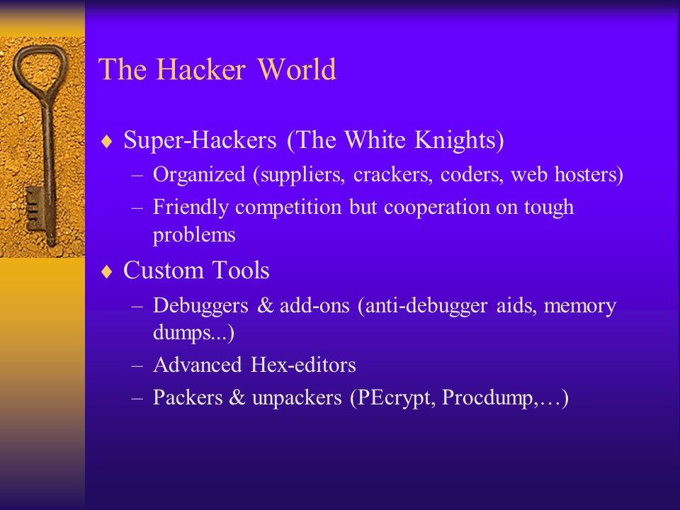 The Hacker World  Super-Hackers (The White Knights) –Organized (suppliers, crackers, coders, web hosters) –Friendly competition but cooperation on tough problems  Custom Tools –Debuggers & add-ons (anti-debugger aids, memory dumps...) –Advanced Hex-editors –Packers & unpackers (PEcrypt, Procdump,…)