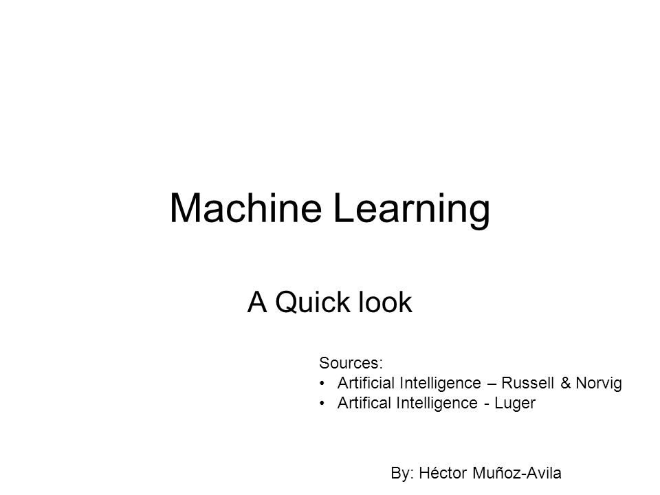 Machine Learning A Quick look Sources: Artificial Intelligence – Russell & Norvig Artifical Intelligence - Luger By: Héctor Muñoz-Avila